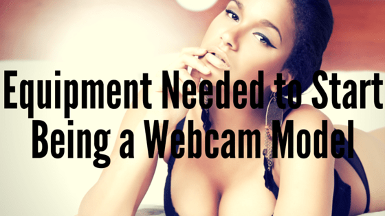Equipment Needed to Start Being a Webcam Model