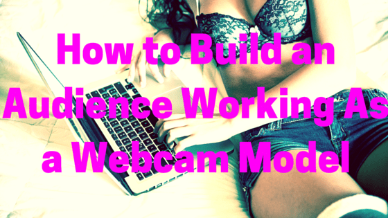 How to Build an Audience Working As a Webcam Model