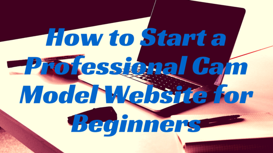 How to Start a Professional Cam Model Website for Beginners