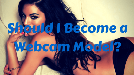 Should I Become a Webcam Model-