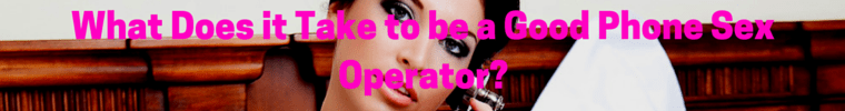 What Does it Take to be a Good Phone Sex Operator-