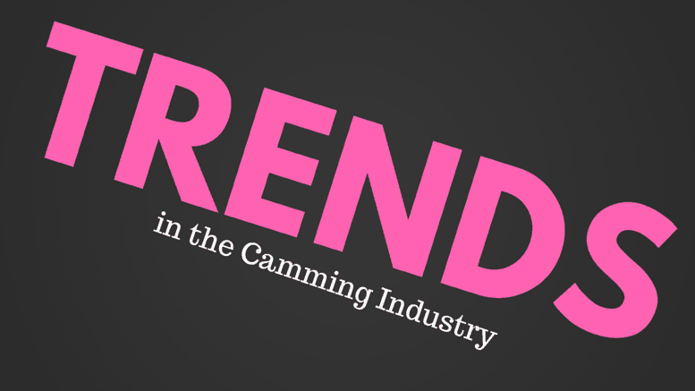 TRENDS in the Camming Industry